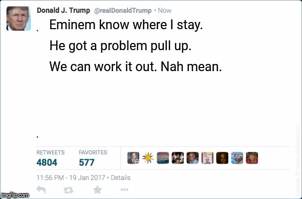 Trump Tweet | Eminem know where I stay. He got a problem pull up. We can work it out. Nah mean. | image tagged in blank trump tweet,eminem,beef,maga,god emperor trump,dank memes | made w/ Imgflip meme maker
