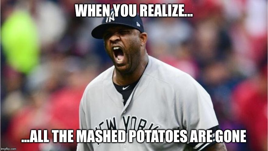 Sabathia | WHEN YOU REALIZE... ...ALL THE MASHED POTATOES ARE GONE | image tagged in yankees,major league baseball,new york city,mlb baseball,playoffs,cleveland indians | made w/ Imgflip meme maker