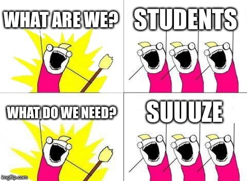 What Do We Want Meme | WHAT ARE WE? STUDENTS WHAT DO WE NEED? SUUUZE | image tagged in memes,what do we want | made w/ Imgflip meme maker
