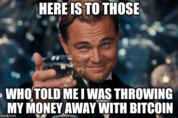 Leonardo Dicaprio Cheers Meme | HERE IS TO THOSE WHO TOLD ME I WAS THROWING MY MONEY AWAY WITH BITCOIN | image tagged in memes,leonardo dicaprio cheers | made w/ Imgflip meme maker
