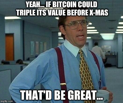 That Would Be Great Meme | YEAH... IF BITCOIN COULD TRIPLE ITS VALUE BEFORE X-MAS THAT'D BE GREAT... | image tagged in memes,that would be great | made w/ Imgflip meme maker