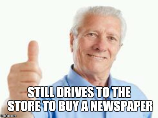 STILL DRIVES TO THE STORE TO BUY A NEWSPAPER | image tagged in memes | made w/ Imgflip meme maker