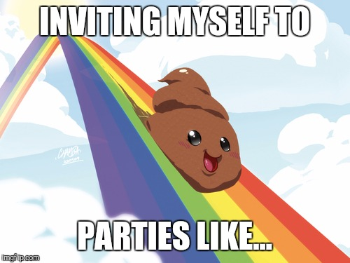 Poop on Rainbow | INVITING MYSELF TO PARTIES LIKE... | image tagged in poop on rainbow | made w/ Imgflip meme maker