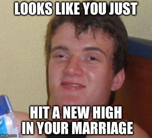 10 Guy Meme | LOOKS LIKE YOU JUST HIT A NEW HIGH IN YOUR MARRIAGE | image tagged in memes,10 guy | made w/ Imgflip meme maker