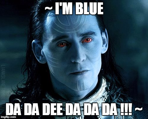 Loki I'm Blue | ~ I'M BLUE DA DA DEE DA DA DA !!! ~ | image tagged in loki,marvel,thor,jotunheim,frost giant,asgard | made w/ Imgflip meme maker
