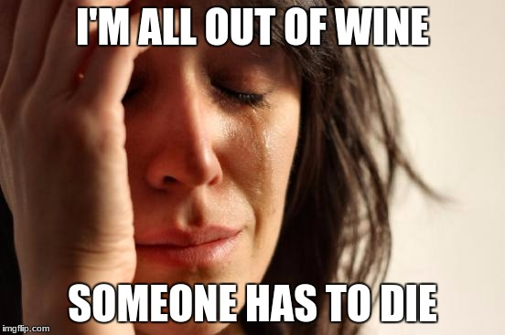 First World Problems Meme | I'M ALL OUT OF WINE SOMEONE HAS TO DIE | image tagged in memes,first world problems | made w/ Imgflip meme maker