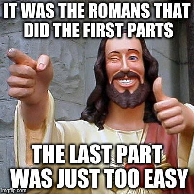 IT WAS THE ROMANS THAT DID THE FIRST PARTS THE LAST PART WAS JUST TOO EASY | made w/ Imgflip meme maker