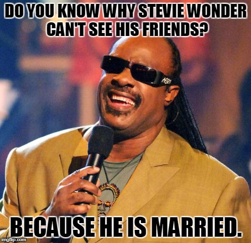 Stevie Wonder Solar Eclipse | DO YOU KNOW WHY STEVIE WONDER CAN'T SEE HIS FRIENDS? BECAUSE HE IS MARRIED. | image tagged in stevie wonder solar eclipse | made w/ Imgflip meme maker