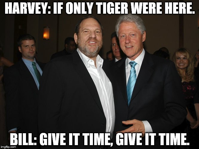 Harvey Weinstein Bill Clinton | HARVEY: IF ONLY TIGER WERE HERE. BILL: GIVE IT TIME, GIVE IT TIME. | image tagged in harvey weinstein bill clinton | made w/ Imgflip meme maker
