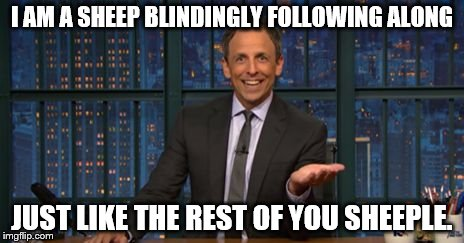 I AM A SHEEP BLINDINGLY FOLLOWING ALONG JUST LIKE THE REST OF YOU SHEEPLE. | image tagged in seth meyers sell out | made w/ Imgflip meme maker