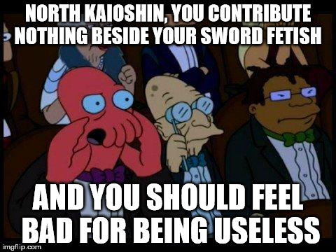 You Should Feel Bad Zoidberg Meme | NORTH KAIOSHIN, YOU CONTRIBUTE NOTHING BESIDE YOUR SWORD FETISH AND YOU SHOULD FEEL BAD FOR BEING USELESS | image tagged in memes,you should feel bad zoidberg | made w/ Imgflip meme maker