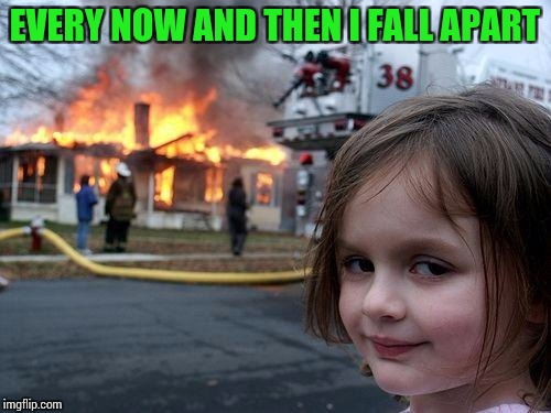 Disaster Girl Meme | EVERY NOW AND THEN I FALL APART | image tagged in memes,disaster girl | made w/ Imgflip meme maker
