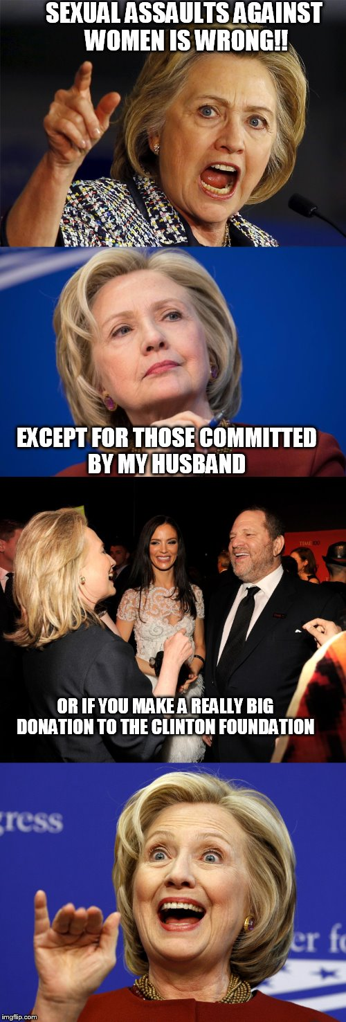 Hillary is for women's rights!! | SEXUAL ASSAULTS AGAINST WOMEN IS WRONG!! EXCEPT FOR THOSE COMMITTED BY MY HUSBAND OR IF YOU MAKE A REALLY BIG DONATION TO THE CLINTON FOUNDA | image tagged in hillary clinton,harvey weinstein,rape | made w/ Imgflip meme maker