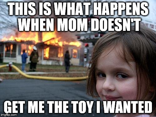 Disaster Girl Meme | THIS IS WHAT HAPPENS WHEN MOM DOESN'T GET ME THE TOY I WANTED | image tagged in memes,disaster girl | made w/ Imgflip meme maker
