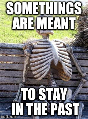 Waiting Skeleton Meme | SOMETHINGS ARE MEANT TO STAY IN THE PAST | image tagged in memes,waiting skeleton | made w/ Imgflip meme maker