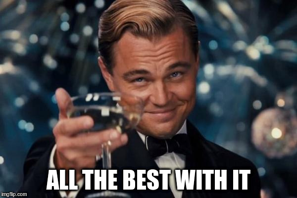 Leonardo Dicaprio Cheers Meme | ALL THE BEST WITH IT | image tagged in memes,leonardo dicaprio cheers | made w/ Imgflip meme maker
