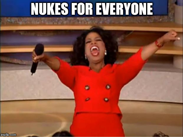 Oprah You Get A Meme | NUKES FOR EVERYONE | image tagged in memes,oprah you get a | made w/ Imgflip meme maker