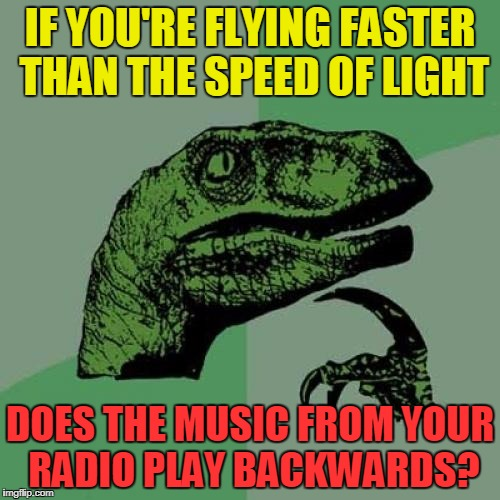Philosoraptor | IF YOU'RE FLYING FASTER THAN THE SPEED OF LIGHT DOES THE MUSIC FROM YOUR RADIO PLAY BACKWARDS? | image tagged in memes,philosoraptor,funny,animals,science | made w/ Imgflip meme maker