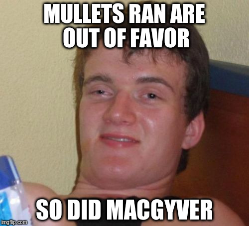 10 Guy Meme | MULLETS RAN ARE OUT OF FAVOR SO DID MACGYVER | image tagged in memes,10 guy | made w/ Imgflip meme maker