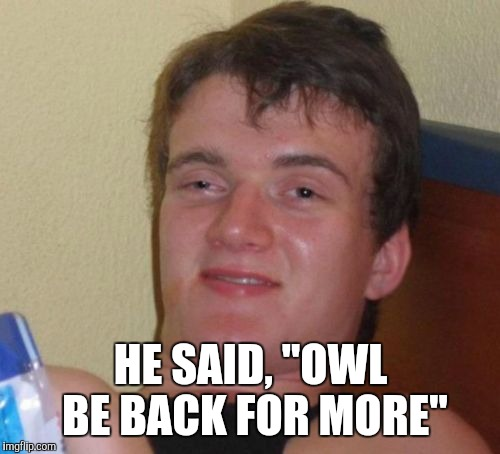 "10 Guy Meme | HE SAID, ""OWL BE BACK FOR MORE"" 
