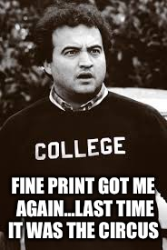 college | FINE PRINT GOT ME AGAIN...LAST TIME IT WAS THE CIRCUS | image tagged in college | made w/ Imgflip meme maker