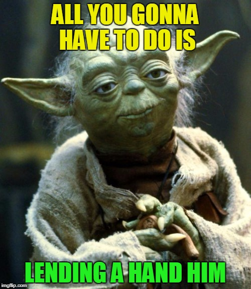 Star Wars Yoda Meme | ALL YOU GONNA HAVE TO DO IS LENDING A HAND HIM | image tagged in memes,star wars yoda | made w/ Imgflip meme maker
