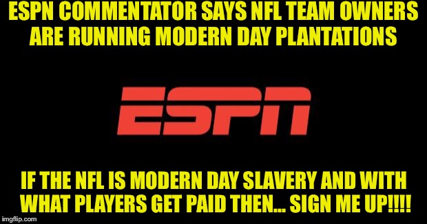 ESPN logo | ESPN COMMENTATOR SAYS NFL TEAM OWNERS ARE RUNNING MODERN DAY PLANTATIONS IF THE NFL IS MODERN DAY SLAVERY AND WITH WHAT PLAYERS GET PAID THE | image tagged in espn logo | made w/ Imgflip meme maker