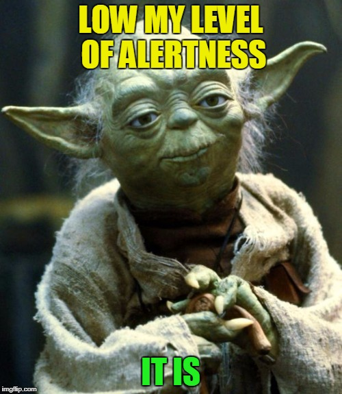 Star Wars Yoda Meme | LOW MY LEVEL OF ALERTNESS IT IS | image tagged in memes,star wars yoda | made w/ Imgflip meme maker