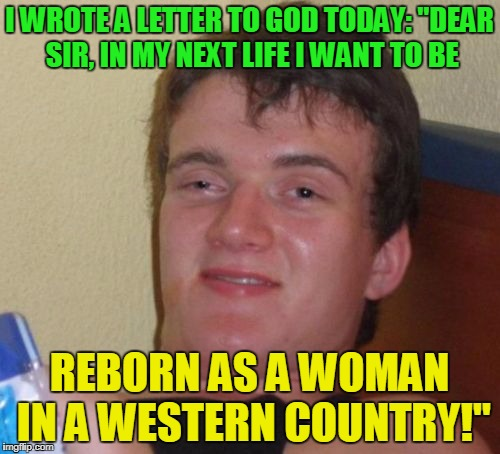 "10 Guy Meme | I WROTE A LETTER TO GOD TODAY: ""DEAR SIR, IN MY NEXT LIFE I WANT TO BE REBORN AS A WOMAN IN A WESTERN COUNTRY!"" 