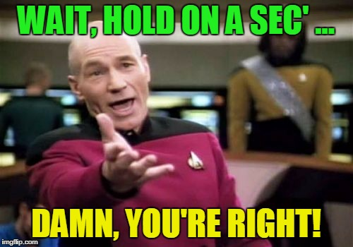 Picard Wtf Meme | WAIT, HOLD ON A SEC' ... DAMN, YOU'RE RIGHT! | image tagged in memes,picard wtf | made w/ Imgflip meme maker