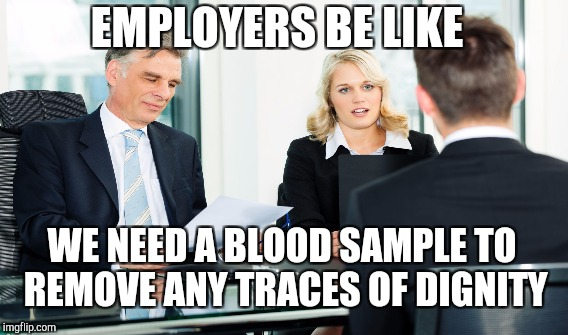 EMPLOYERS BE LIKE WE NEED A BLOOD SAMPLE TO REMOVE ANY TRACES OF DIGNITY | made w/ Imgflip meme maker