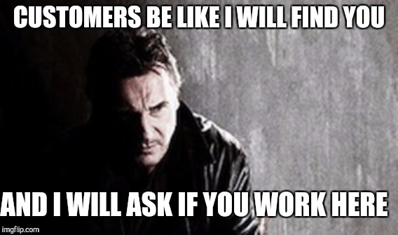 CUSTOMERS BE LIKE I WILL FIND YOU AND I WILL ASK IF YOU WORK HERE | made w/ Imgflip meme maker