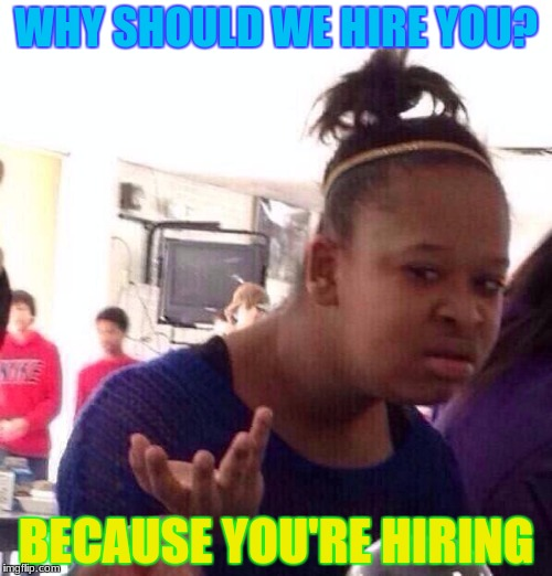 Black Girl Wat Meme | WHY SHOULD WE HIRE YOU? BECAUSE YOU'RE HIRING | image tagged in memes,black girl wat | made w/ Imgflip meme maker