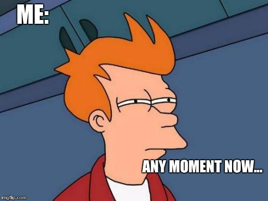 Futurama Fry Meme | ME: ANY MOMENT NOW... | image tagged in memes,futurama fry | made w/ Imgflip meme maker