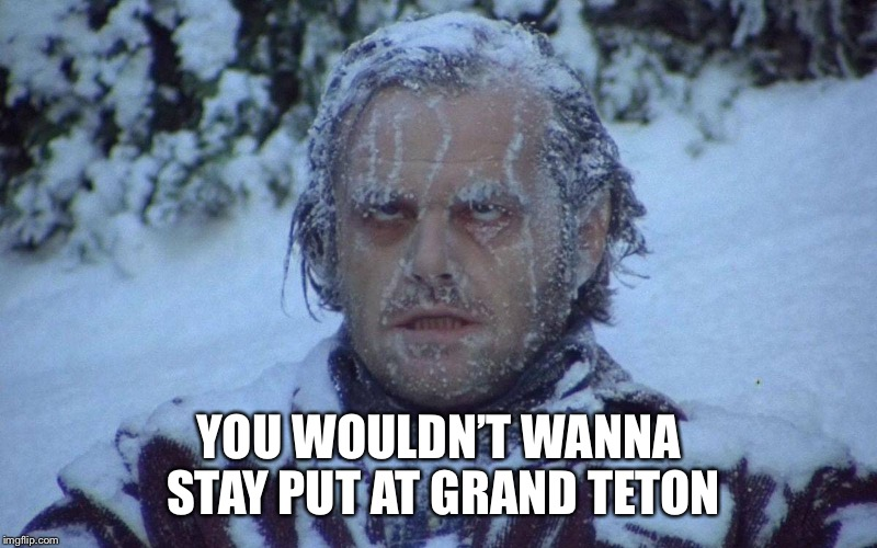 YOU WOULDN'T WANNA STAY PUT AT GRAND TETON | made w/ Imgflip meme maker
