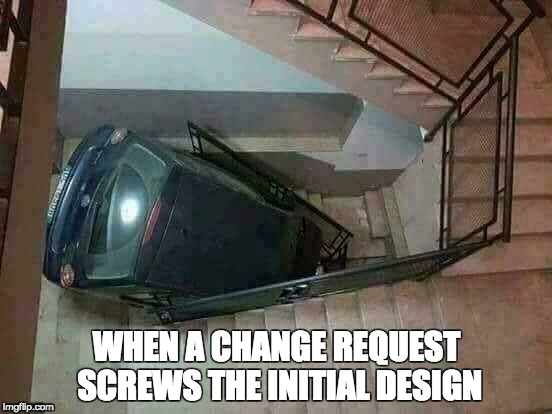 Change Request effect | WHEN A CHANGE REQUEST SCREWS THE INITIAL DESIGN | image tagged in change,request,analysis,design | made w/ Imgflip meme maker