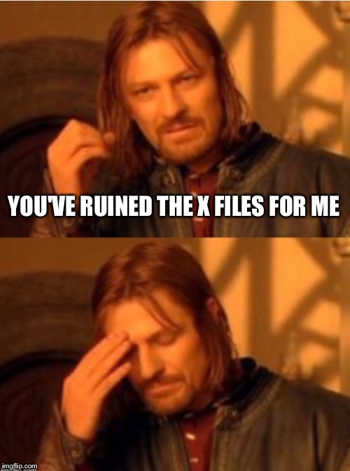 One Does Not Simply  Facepalm | YOU'VE RUINED THE X FILES FOR ME | image tagged in one does not simply  facepalm | made w/ Imgflip meme maker