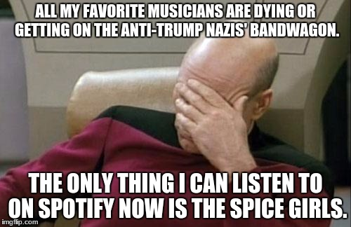 All I have left on Spotify is The Spice Girls. | ALL MY FAVORITE MUSICIANS ARE DYING OR GETTING ON THE ANTI-TRUMP NAZIS' BANDWAGON. THE ONLY THING I CAN LISTEN TO ON SPOTIFY NOW IS THE SPIC | image tagged in memes,spice girls,anti-trump,music,dying,politics | made w/ Imgflip meme maker