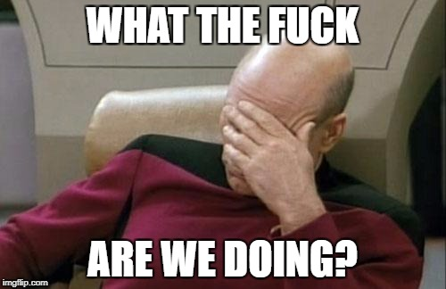 Captain Picard Facepalm Meme | WHAT THE F**K ARE WE DOING? | image tagged in memes,captain picard facepalm | made w/ Imgflip meme maker