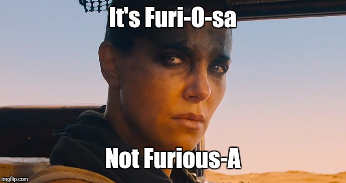It's Furi-O-sa Not Furious-A | image tagged in furiousa | made w/ Imgflip meme maker