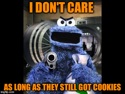 I DON'T CARE AS LONG AS THEY STILL GOT COOKIES | made w/ Imgflip meme maker