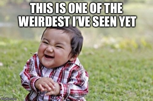Evil Toddler Meme | THIS IS ONE OF THE WEIRDEST I'VE SEEN YET | image tagged in memes,evil toddler | made w/ Imgflip meme maker