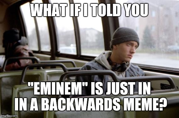 "think about it - it's true | WHAT IF I TOLD YOU ""EMINEM"" IS JUST IN IN A BACKWARDS MEME? 