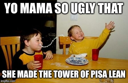 Yo Mamas So Fat Meme | YO MAMA SO UGLY THAT SHE MADE THE TOWER OF PISA LEAN | image tagged in memes,yo mamas so fat | made w/ Imgflip meme maker