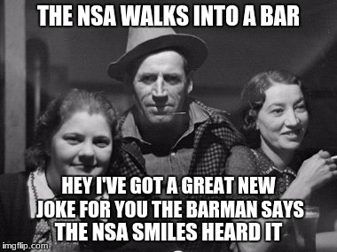 THE NSA WALKS INTO A BAR THE NSA SMILES HEARD IT HEY I'VE GOT A GREAT NEW JOKE FOR YOU THE BARMAN SAYS | made w/ Imgflip meme maker