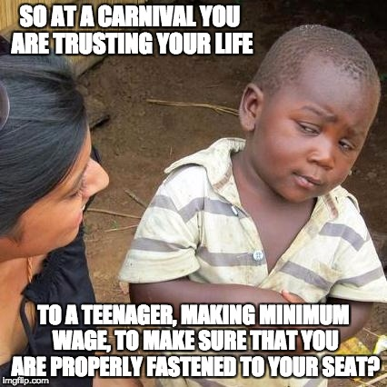 Third World Skeptical Kid Meme | SO AT A CARNIVAL YOU ARE TRUSTING YOUR LIFE TO A TEENAGER, MAKING MINIMUM WAGE, TO MAKE SURE THAT YOU ARE PROPERLY FASTENED TO YOUR SEAT? | image tagged in memes,third world skeptical kid | made w/ Imgflip meme maker