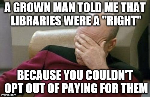 "Captain Picard Facepalm Meme | A GROWN MAN TOLD ME THAT LIBRARIES WERE A ""RIGHT"" BECAUSE YOU COULDN'T OPT OUT OF PAYING FOR THEM 
