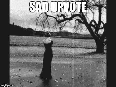 SAD UPVOTE | made w/ Imgflip meme maker