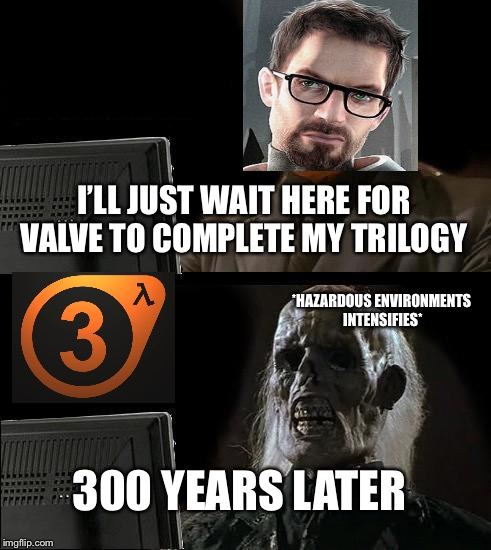 Ill Just Wait Here Meme | I'LL JUST WAIT HERE FOR VALVE TO COMPLETE MY TRILOGY 300 YEARS LATER *HAZARDOUS ENVIRONMENTS INTENSIFIES* | image tagged in memes,ill just wait here,half life 3 | made w/ Imgflip meme maker