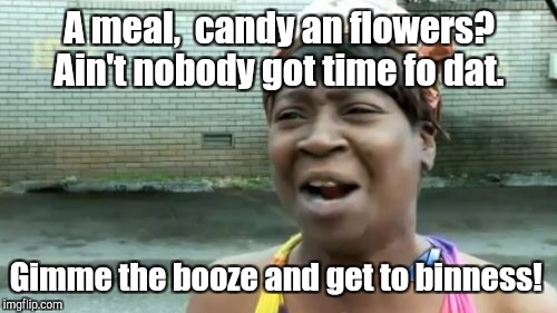 Aint Nobody Got Time For That Meme | A meal,  candy an flowers? Ain't nobody got time fo dat. Gimme the booze and get to binness! | image tagged in memes,aint nobody got time for that | made w/ Imgflip meme maker